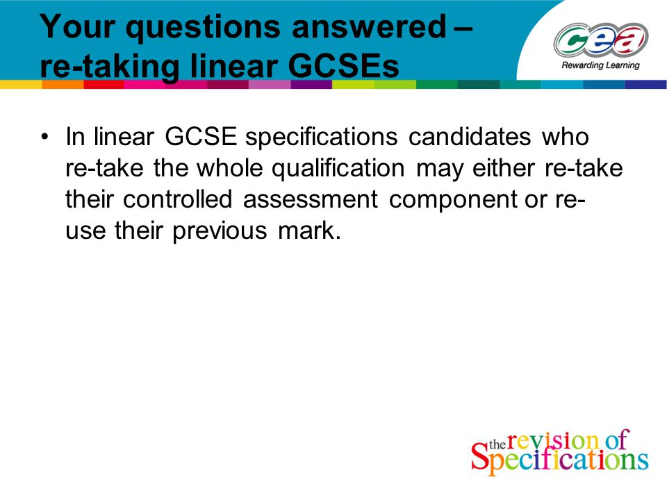 Your questions answered – re-taking linear GCSEs In linear GCSE specifications candidates who re-take the whole qualification may either re-take their controlled assessment component or re- use their previous mark.