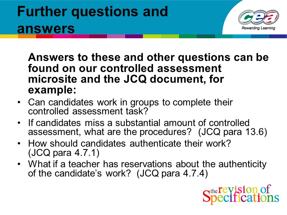 Further questions and answers Answers to these and other questions can be found on our controlled assessment microsite and the JCQ document, for example: Can candidates work in groups to complete their controlled assessment task.