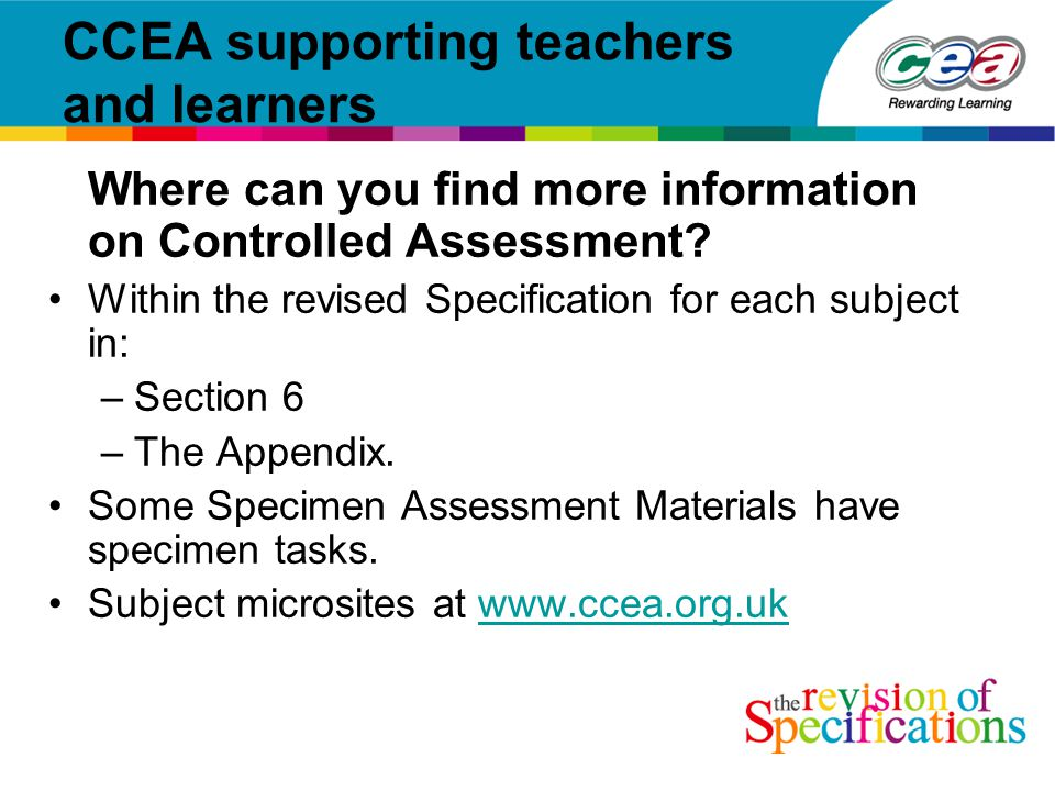 CCEA supporting teachers and learners Where can you find more information on Controlled Assessment.