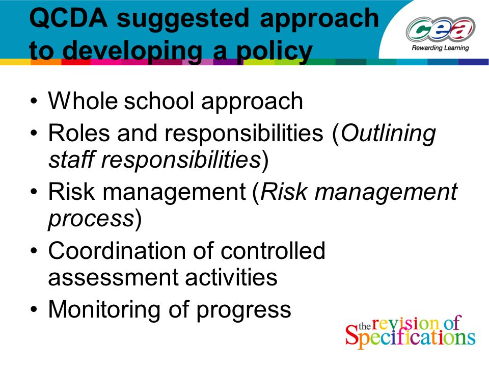 QCDA suggested approach to developing a policy Whole school approach Roles and responsibilities (Outlining staff responsibilities) Risk management (Risk management process) Coordination of controlled assessment activities Monitoring of progress