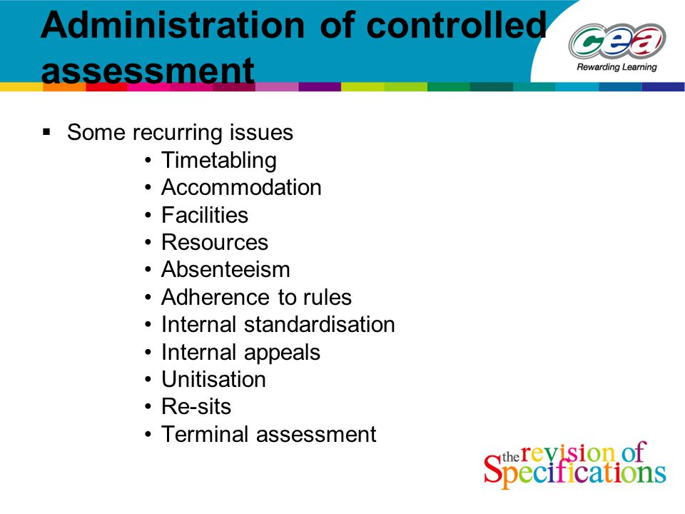 Administration of controlled assessment  Some recurring issues Timetabling Accommodation Facilities Resources Absenteeism Adherence to rules Internal standardisation Internal appeals Unitisation Re-sits Terminal assessment