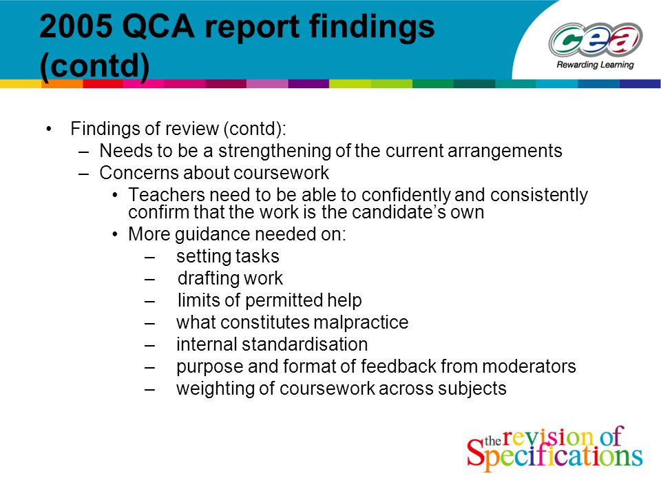 2005 QCA report findings (contd) Findings of review (contd): –Needs to be a strengthening of the current arrangements –Concerns about coursework Teachers need to be able to confidently and consistently confirm that the work is the candidate's own More guidance needed on: – setting tasks – drafting work – limits of permitted help – what constitutes malpractice – internal standardisation – purpose and format of feedback from moderators – weighting of coursework across subjects