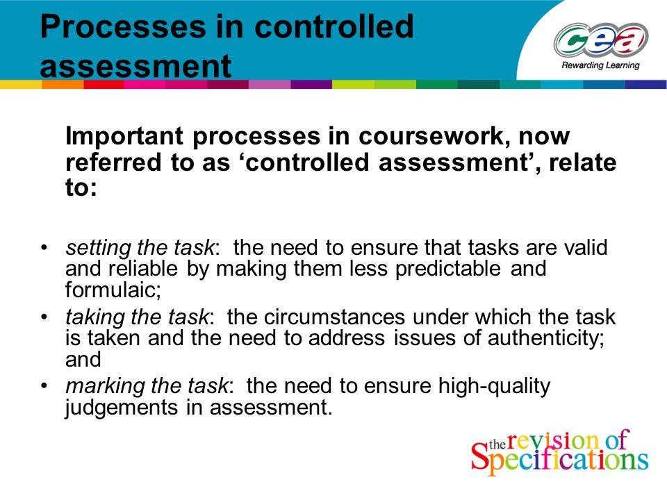 Processes in controlled assessment Important processes in coursework, now referred to as 'controlled assessment', relate to: setting the task: the need to ensure that tasks are valid and reliable by making them less predictable and formulaic; taking the task: the circumstances under which the task is taken and the need to address issues of authenticity; and marking the task: the need to ensure high-quality judgements in assessment.