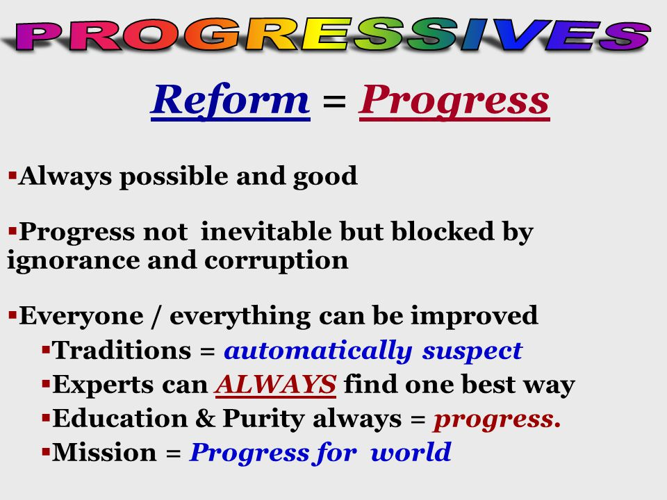 Reform = Progress   Always possible and good   Progress not inevitable but blocked by ignorance and corruption   Everyone / everything can be improved   Traditions = automatically suspect   Experts can ALWAYS find one best way   Education & Purity always = progress.