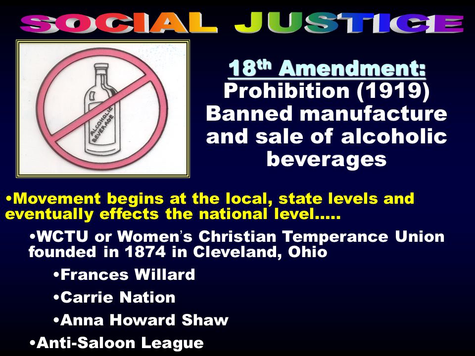 18 th Amendment: 18 th Amendment: Prohibition (1919) Banned manufacture and sale of alcoholic beverages Movement begins at the local, state levels and eventually effects the national level…..