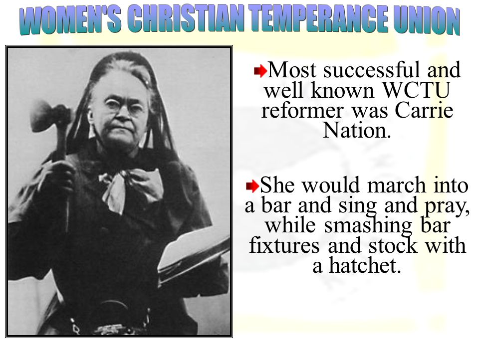 Most successful and well known WCTU reformer was Carrie Nation.
