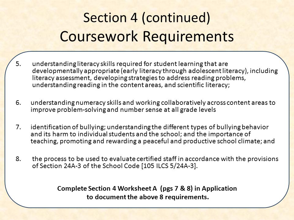 Section 4 (continued) Coursework Requirements 5.understanding literacy skills required for student learning that are developmentally appropriate (early literacy through adolescent literacy), including literacy assessment, developing strategies to address reading problems, understanding reading in the content areas, and scientific literacy; 6.understanding numeracy skills and working collaboratively across content areas to improve problem-solving and number sense at all grade levels 7.identification of bullying; understanding the different types of bullying behavior and its harm to individual students and the school; and the importance of teaching, promoting and rewarding a peaceful and productive school climate; and 8.the process to be used to evaluate certified staff in accordance with the provisions of Section 24A-3 of the School Code [105 ILCS 5/24A-3].