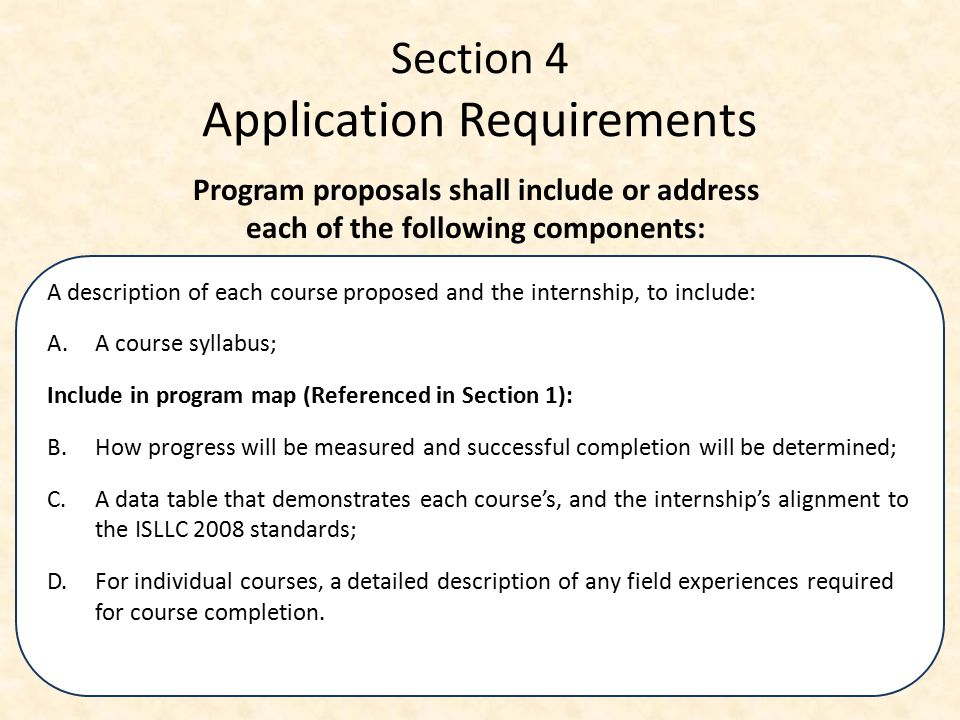 Section 4 Application Requirements A description of each course proposed and the internship, to include: A.A course syllabus; Include in program map (Referenced in Section 1): B.How progress will be measured and successful completion will be determined; C.A data table that demonstrates each course's, and the internship's alignment to the ISLLC 2008 standards; D.For individual courses, a detailed description of any field experiences required for course completion.