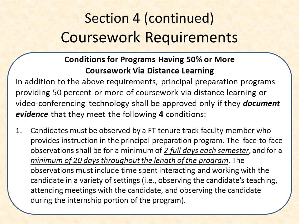 Section 4 (continued) Coursework Requirements A portion of the required coursework shall include field experiences , i.e., multiple experiences that are embedded in a school setting and relate directly to the core subject matter of the course.