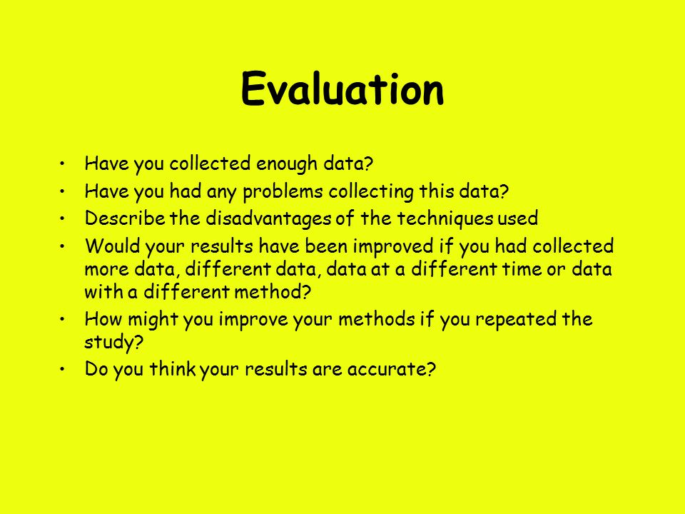 Evaluation Have you collected enough data. Have you had any problems collecting this data.