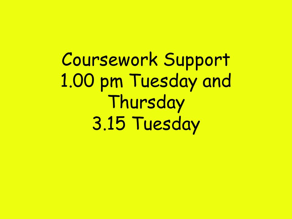 Coursework Support 1.00 pm Tuesday and Thursday 3.15 Tuesday
