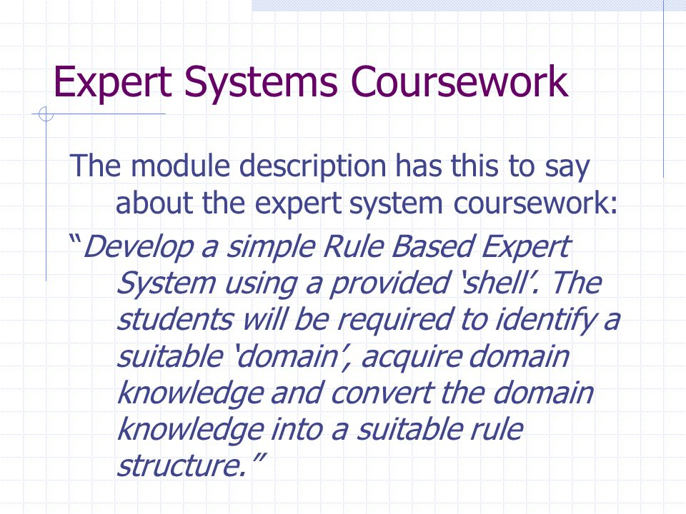Expert Systems Coursework Designed to allow you to apply theoretical knowledge obtained during lectures in a practical way.