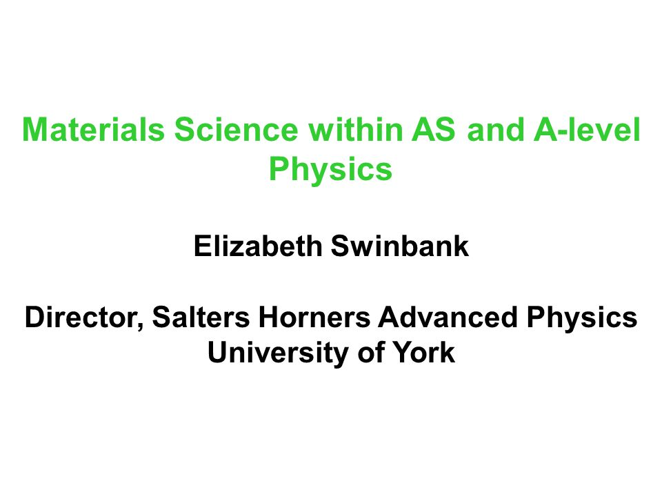 Materials Science within AS and A-level Physics Elizabeth Swinbank Director, Salters Horners Advanced Physics University of York