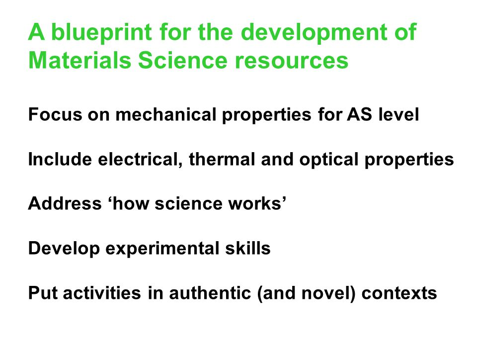 A blueprint for the development of Materials Science resources Focus on mechanical properties for AS level Include electrical, thermal and optical pro