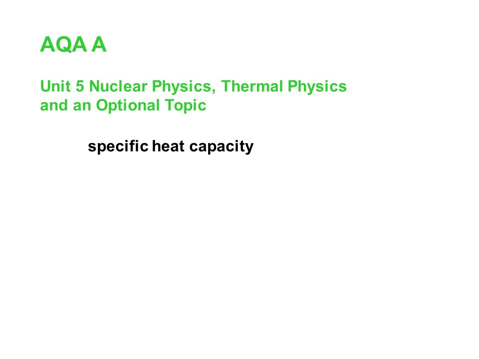 AQA A Unit 5 Nuclear Physics, Thermal Physics and an Optional Topic specific heat capacity