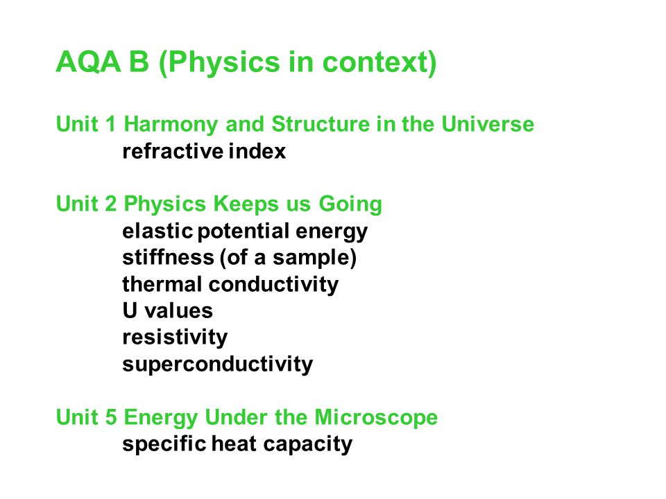 AQA B (Physics in context) Unit 1 Harmony and Structure in the Universe refractive index Unit 2 Physics Keeps us Going elastic potential energy stiffness (of a sample) thermal conductivity U values resistivity superconductivity Unit 5 Energy Under the Microscope specific heat capacity