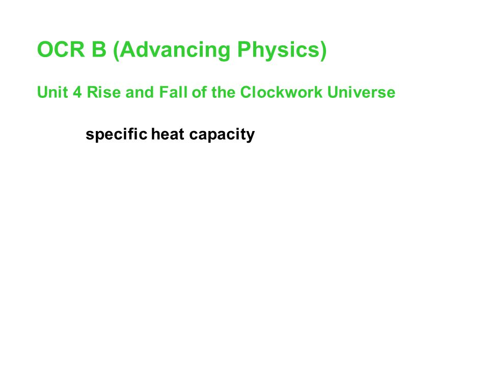 OCR B (Advancing Physics) Unit 4 Rise and Fall of the Clockwork Universe specific heat capacity