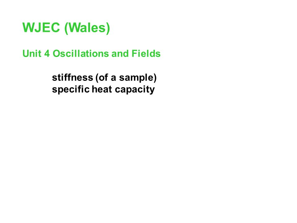 WJEC (Wales) Unit 4 Oscillations and Fields stiffness (of a sample) specific heat capacity