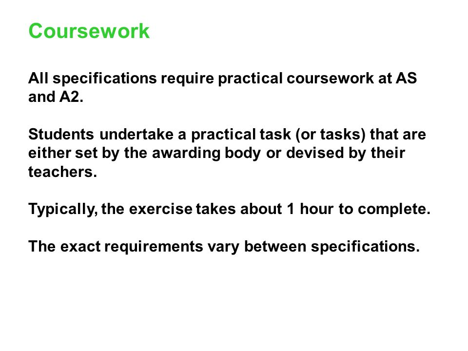 Coursework All specifications require practical coursework at AS and A2. Students undertake a practical task (or tasks) that are either set by the awa