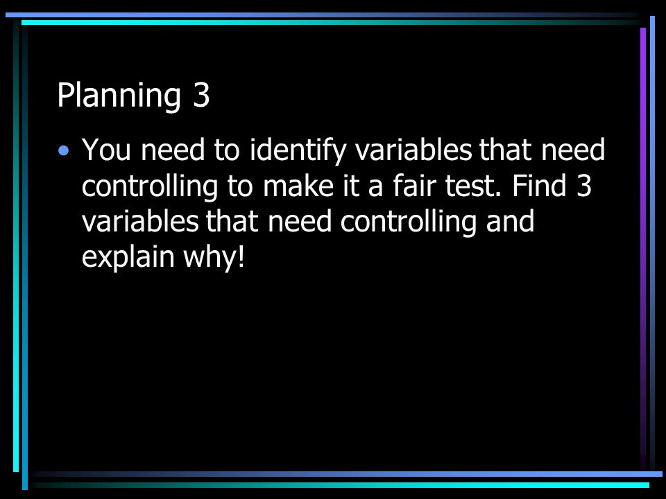 Planning 3 You need to identify variables that need controlling to make it a fair test.