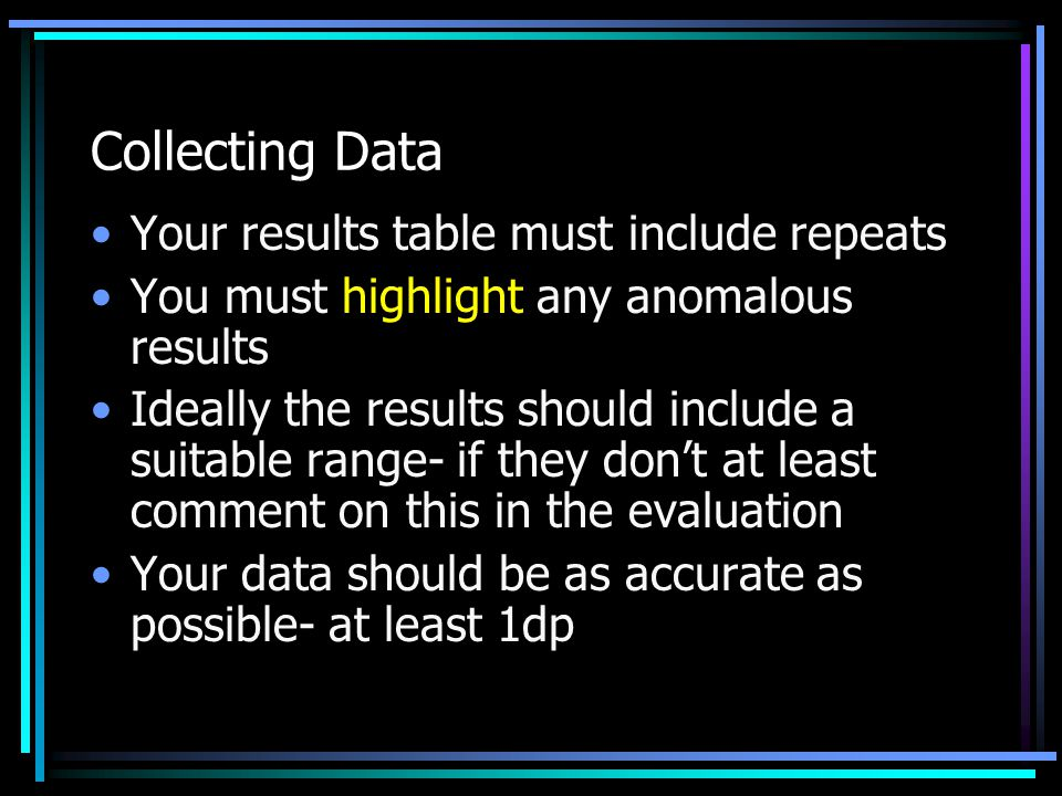 Collecting Data Your results table must include repeats You must highlight any anomalous results Ideally the results should include a suitable range- if they don't at least comment on this in the evaluation Your data should be as accurate as possible- at least 1dp