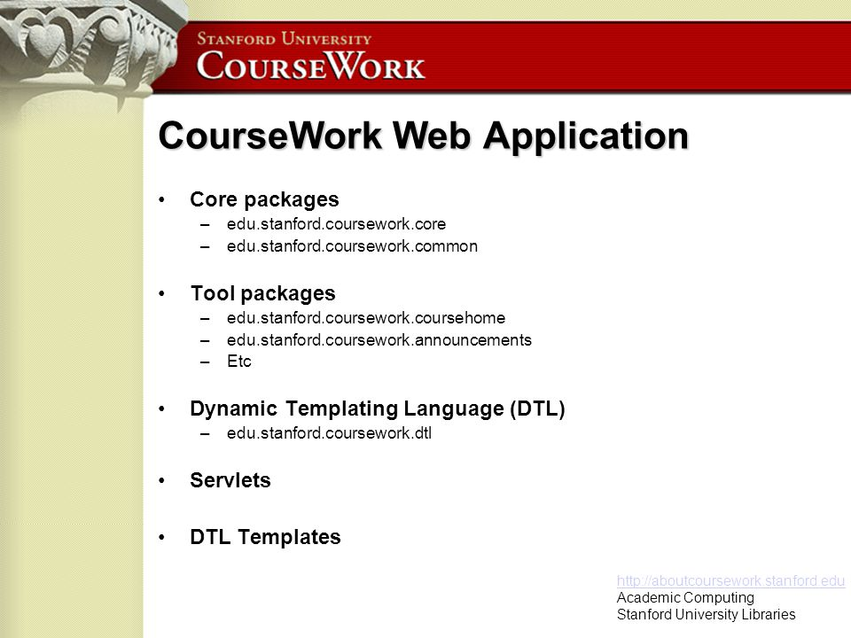 http://aboutcoursework.stanford.edu Academic Computing Stanford University Libraries CourseWork Web Application Core packages –edu.stanford.coursework.core –edu.stanford.coursework.common Tool packages –edu.stanford.coursework.coursehome –edu.stanford.coursework.announcements –Etc Dynamic Templating Language (DTL) –edu.stanford.coursework.dtl Servlets DTL Templates