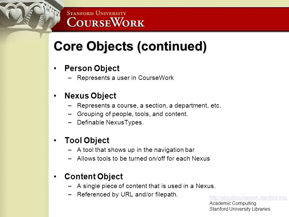 http://aboutcoursework.stanford.edu Academic Computing Stanford University Libraries Person Object (example object model) Person.java –fields map to database fields –get and set methods for each field –toDTLObject method PersonController.java –Methods to get, create, save, remove object in DB –Other static methods to use/manipulate object PersonSQL.java –SQL query strings used in preparedStatements to interact with the database