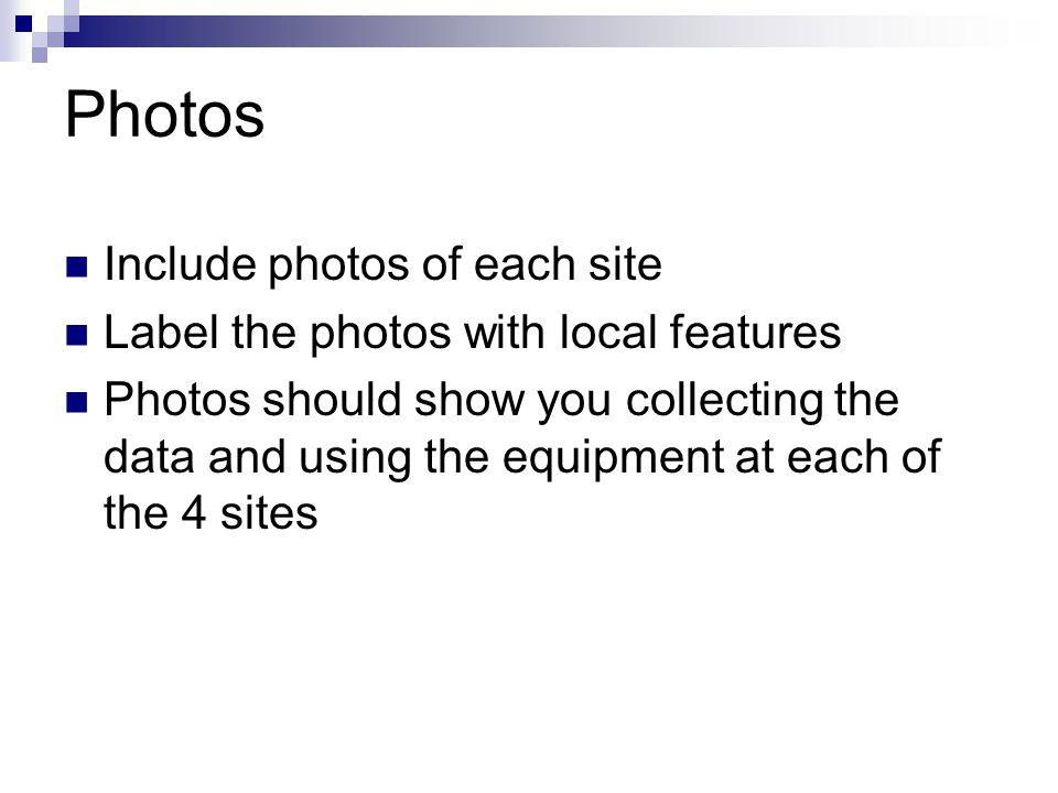 Photos Include photos of each site Label the photos with local features Photos should show you collecting the data and using the equipment at each of