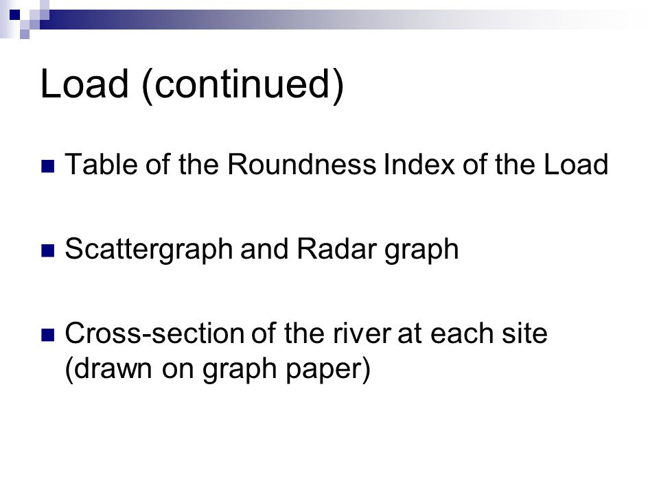 Load (continued) Table of the Roundness Index of the Load Scattergraph and Radar graph Cross-section of the river at each site (drawn on graph paper)