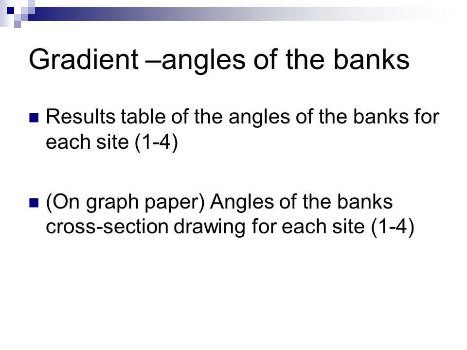Gradient –angles of the banks Results table of the angles of the banks for each site (1-4) (On graph paper) Angles of the banks cross-section drawing
