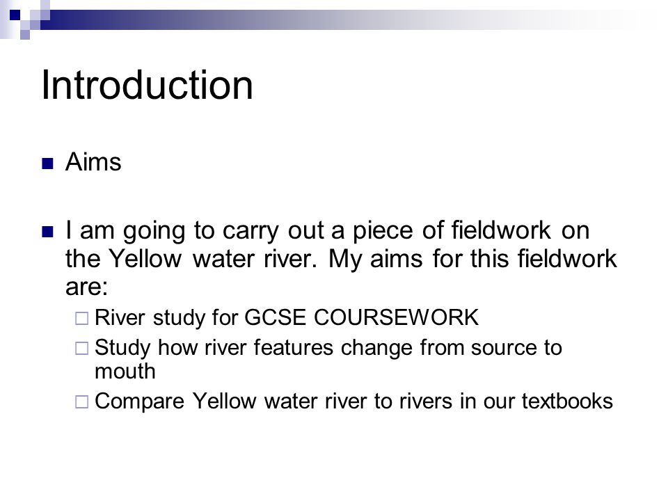 Introduction Aims I am going to carry out a piece of fieldwork on the Yellow water river. My aims for this fieldwork are:  River study for GCSE COURS
