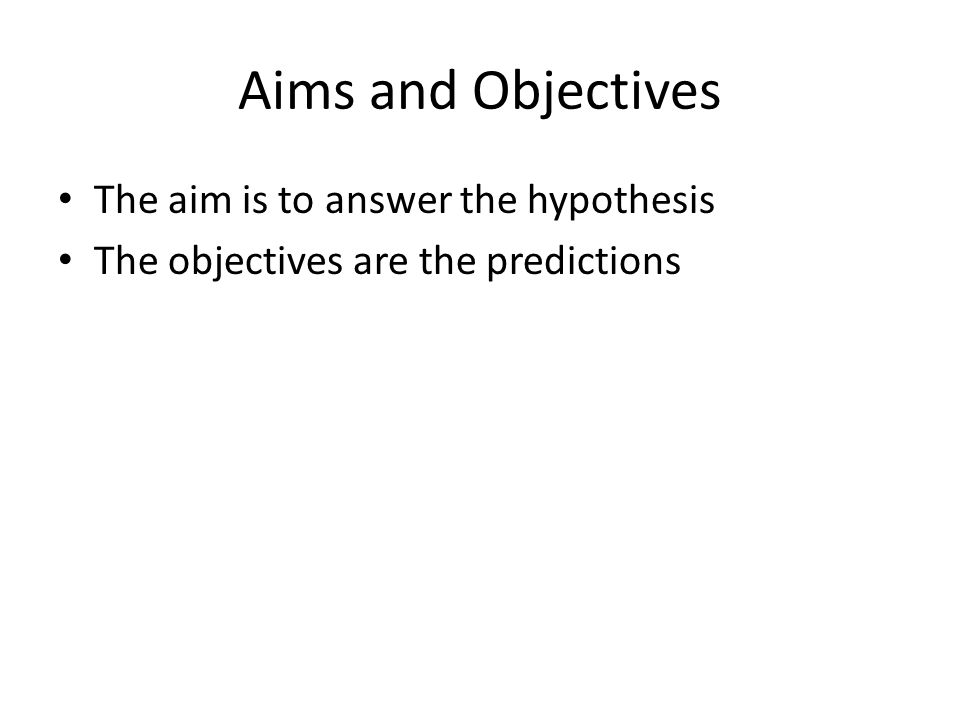 Aims and Objectives The aim is to answer the hypothesis The objectives are the predictions