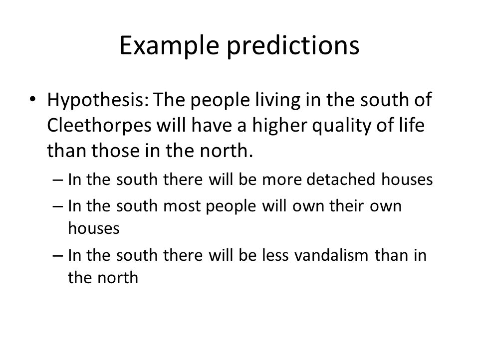 Example predictions Hypothesis: The people living in the south of Cleethorpes will have a higher quality of life than those in the north.