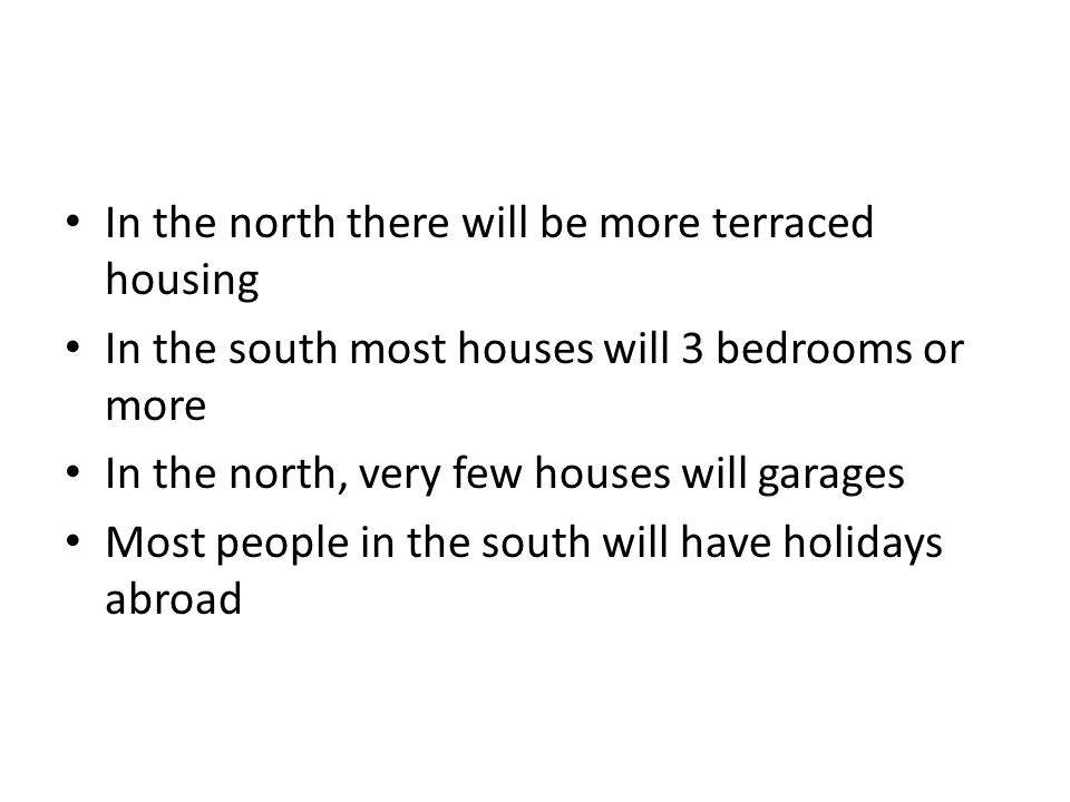 In the north there will be more terraced housing In the south most houses will 3 bedrooms or more In the north, very few houses will garages Most people in the south will have holidays abroad