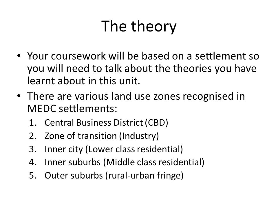 The theory Your coursework will be based on a settlement so you will need to talk about the theories you have learnt about in this unit.
