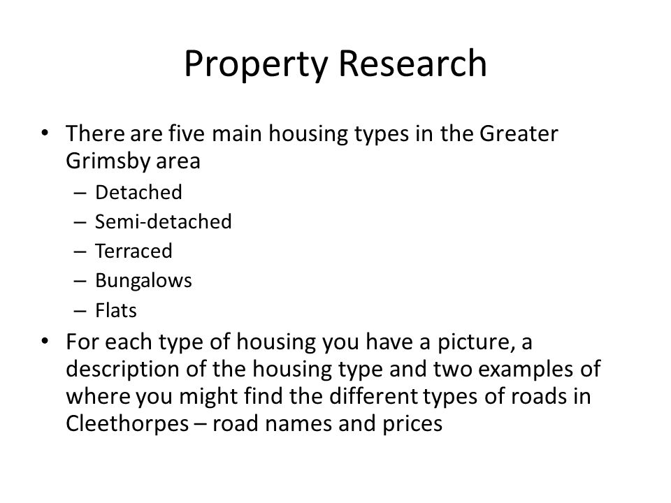 Property Research There are five main housing types in the Greater Grimsby area – Detached – Semi-detached – Terraced – Bungalows – Flats For each type of housing you have a picture, a description of the housing type and two examples of where you might find the different types of roads in Cleethorpes – road names and prices