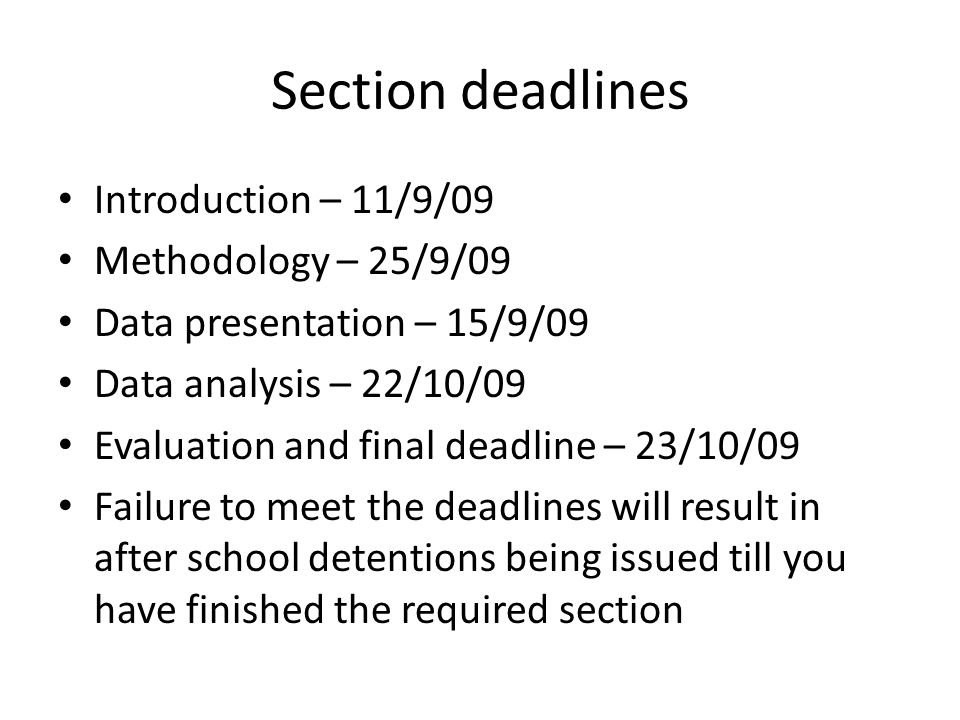 Section deadlines Introduction – 11/9/09 Methodology – 25/9/09 Data presentation – 15/9/09 Data analysis – 22/10/09 Evaluation and final deadline – 23/10/09 Failure to meet the deadlines will result in after school detentions being issued till you have finished the required section