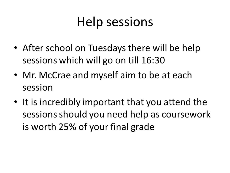 Help sessions After school on Tuesdays there will be help sessions which will go on till 16:30 Mr.