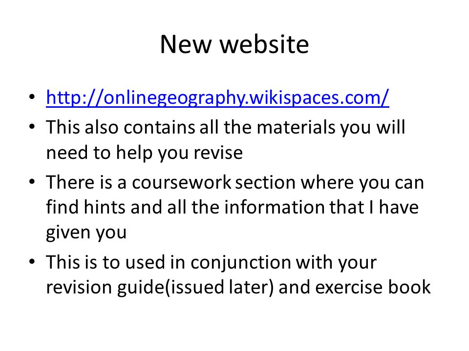 New website http://onlinegeography.wikispaces.com/ This also contains all the materials you will need to help you revise There is a coursework section where you can find hints and all the information that I have given you This is to used in conjunction with your revision guide(issued later) and exercise book
