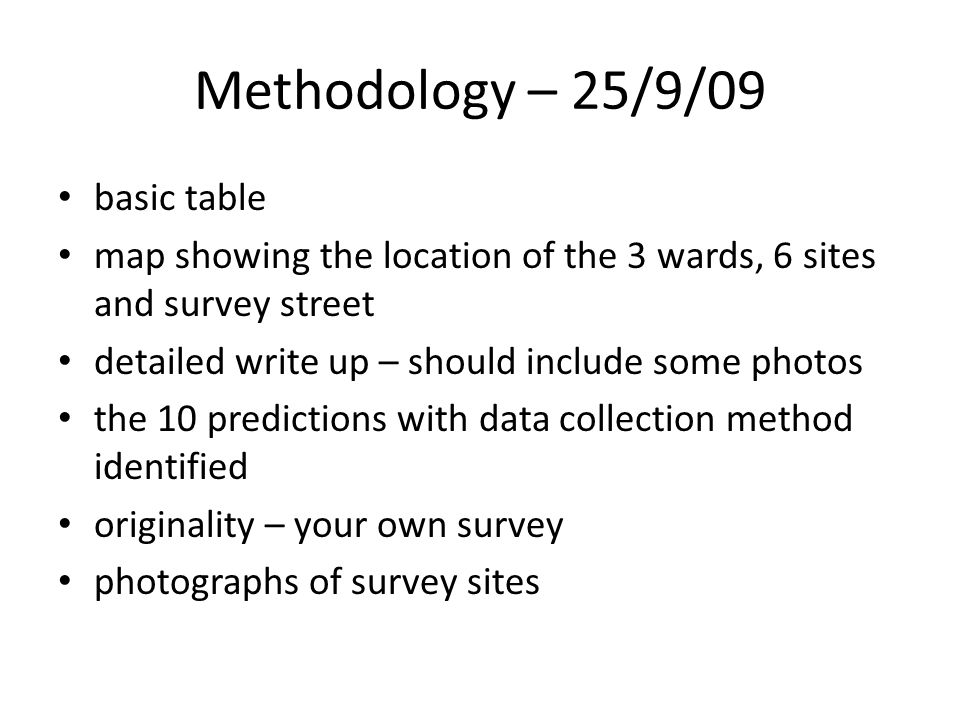 Methodology – 25/9/09 basic table map showing the location of the 3 wards, 6 sites and survey street detailed write up – should include some photos the 10 predictions with data collection method identified originality – your own survey photographs of survey sites