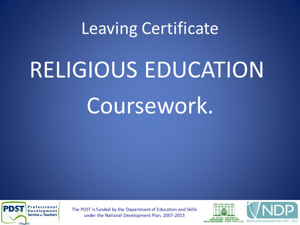 The PDST is funded by the Department of Education and Skills under the National Development Plan, 2007-2013 Leaving Certificate RELIGIOUS EDUCATION Coursework.