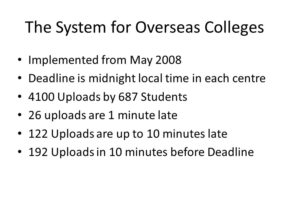 The System for Overseas Colleges Implemented from May 2008 Deadline is midnight local time in each centre 4100 Uploads by 687 Students 26 uploads are 1 minute late 122 Uploads are up to 10 minutes late 192 Uploads in 10 minutes before Deadline