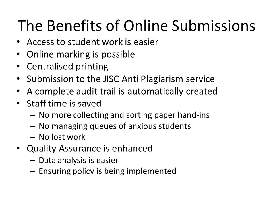 The Benefits of Online Submissions Access to student work is easier Online marking is possible Centralised printing Submission to the JISC Anti Plagiarism service A complete audit trail is automatically created Staff time is saved – No more collecting and sorting paper hand-ins – No managing queues of anxious students – No lost work Quality Assurance is enhanced – Data analysis is easier – Ensuring policy is being implemented