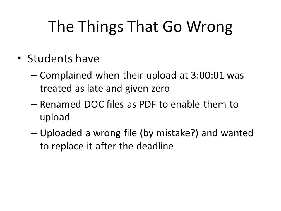 The Things That Go Wrong Students have – Complained when their upload at 3:00:01 was treated as late and given zero – Renamed DOC files as PDF to enable them to upload – Uploaded a wrong file (by mistake ) and wanted to replace it after the deadline