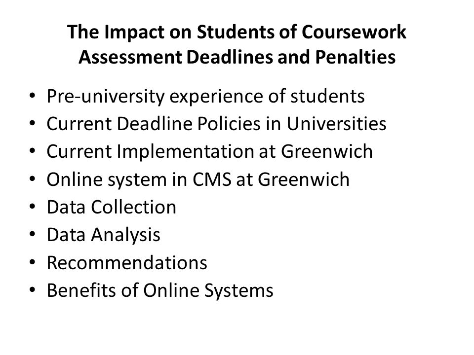 The Impact on Students of Coursework Assessment Deadlines and Penalties Pre-university experience of students Current Deadline Policies in Universities Current Implementation at Greenwich Online system in CMS at Greenwich Data Collection Data Analysis Recommendations Benefits of Online Systems