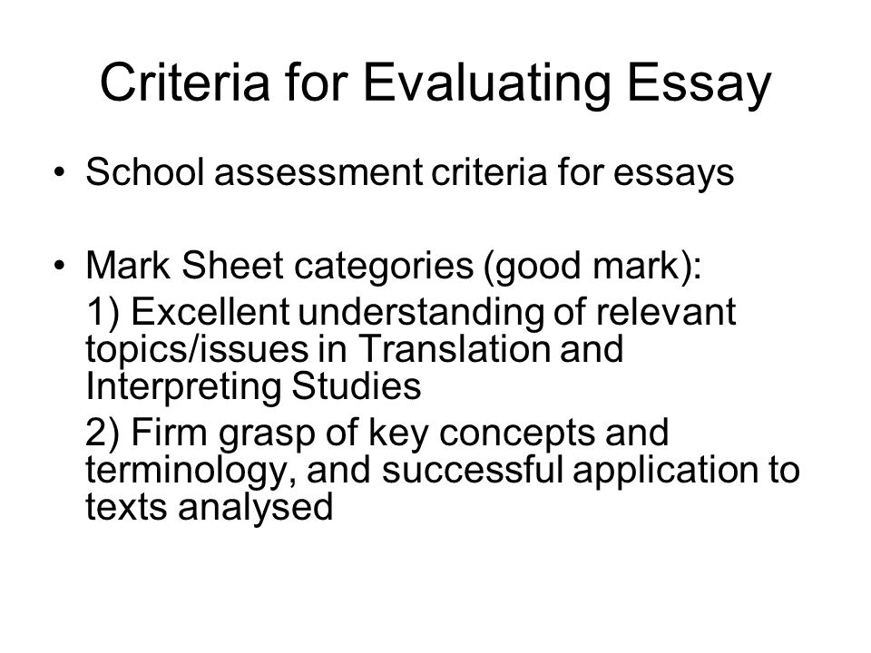 Criteria for Evaluating Essay School assessment criteria for essays Mark Sheet categories (good mark): 1) Excellent understanding of relevant topics/issues in Translation and Interpreting Studies 2) Firm grasp of key concepts and terminology, and successful application to texts analysed