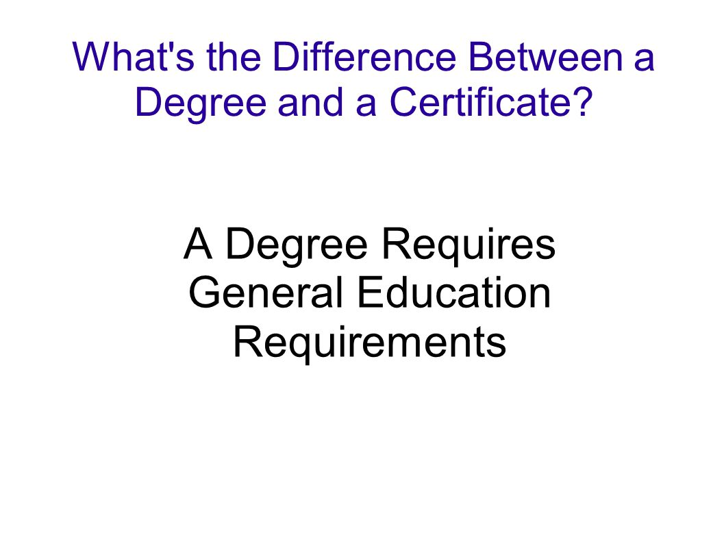 What's the Difference Between a Degree and a Certificate? A Degree Requires General Education Requirements