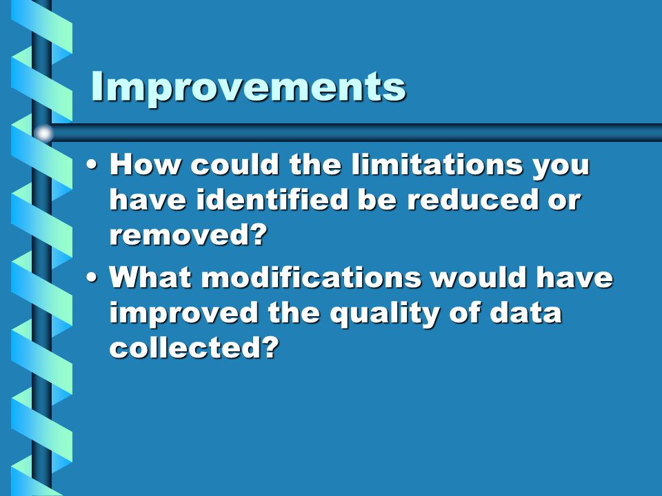 Improvements How could the limitations you have identified be reduced or removed?How could the limitations you have identified be reduced or removed.