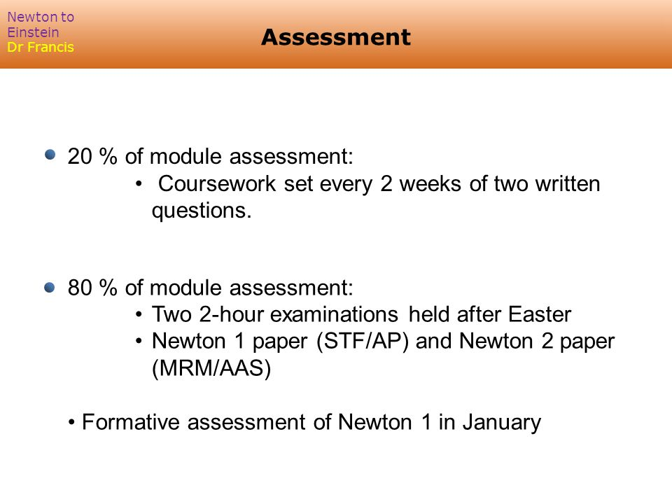 Assessment Newton to Einstein Dr Francis 20 % of module assessment: Coursework set every 2 weeks of two written questions.
