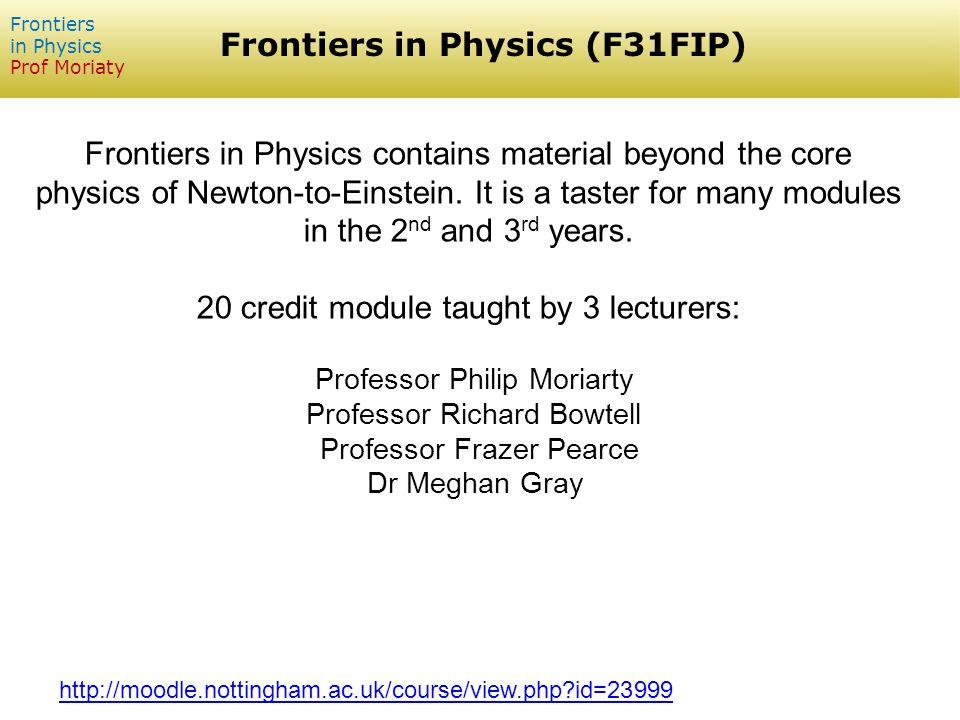 Frontiers in Physics (F31FIP) Frontiers in Physics Prof Moriaty Frontiers in Physics contains material beyond the core physics of Newton-to-Einstein.
